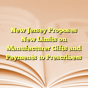 New Jersey Proposes New Limits on Manufacturer Gifts and Payments to Prescribers
