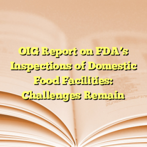 OIG Report on FDA's Inspections of Domestic Food Facilities: Challenges Remain