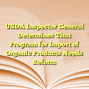 USDA Inspector General Determines That Program for Import of Organic Products Needs Reform
