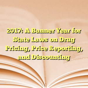 2017: A Banner Year for State Laws on Drug Pricing, Price Reporting, and Discounting