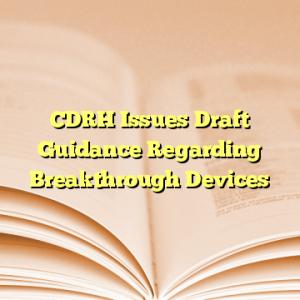 CDRH Issues Draft Guidance Regarding Breakthrough Devices