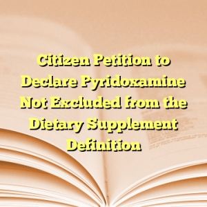 Citizen Petition to Declare Pyridoxamine Not Excluded from the Dietary Supplement Definition
