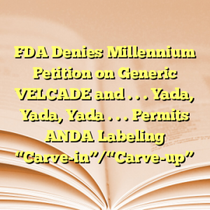 """FDA Denies Millennium Petition on Generic VELCADE and . . . Yada, Yada, Yada . . . Permits ANDA Labeling """"Carve-in""""/""""Carve-up"""""""