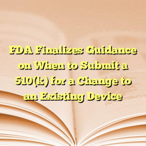 FDA Finalizes Guidance on When to Submit a 510(k) for a Change to an Existing Device