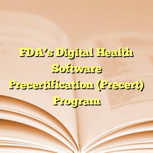 FDA's Digital Health Software Precertification (Precert) Program