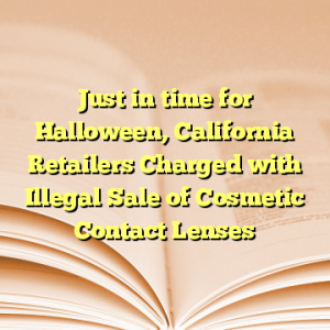Just in time for Halloween, California Retailers Charged with Illegal Sale of Cosmetic Contact Lenses