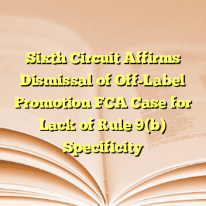 Sixth Circuit Affirms Dismissal of Off-Label Promotion FCA Case for Lack of Rule 9(b) Specificity