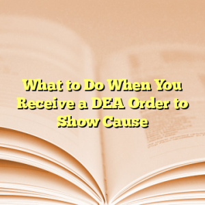 What to Do When You Receive a DEA Order to Show Cause