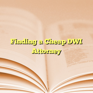 Finding a Cheap DWI Attorney