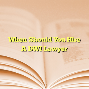 When Should You Hire A DWI Lawyer