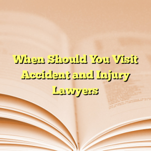 When Should You Visit Accident and Injury Lawyers