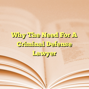 Why The Need For A Criminal Defense Lawyer