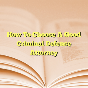 How To Choose A Good Criminal Defense Attorney