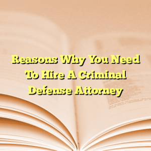 Reasons Why You Need To Hire A Criminal Defense Attorney