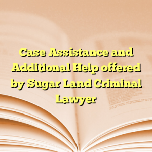 Case Assistance and Additional Help offered by Sugar Land Criminal Lawyer